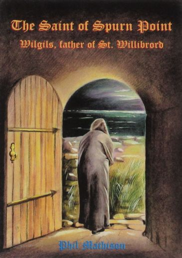 The Saint of Spurn Point - Wilgils Father of St. Willibrord, by Phil Mathison